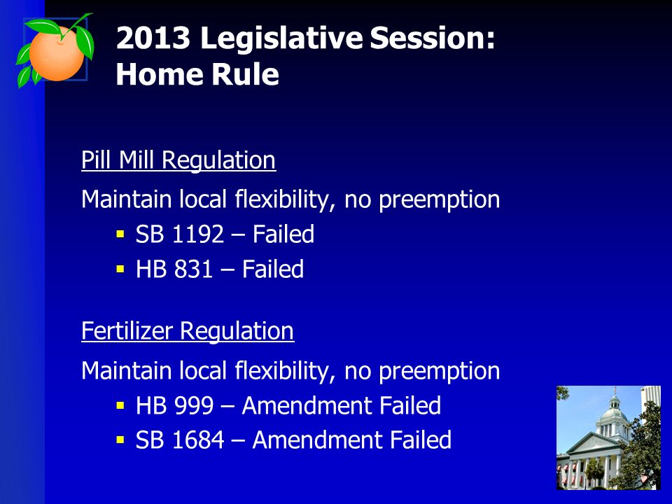 Pill Mill Regulation Maintain local flexibility, no preemption SB 1192 – Failed HB 831 – Failed Fertilizer Regulation Maintain local flexibility, no preemption HB 999 – Amendment Failed SB 1684 – Amendment Failed 2013 Legislative Session: Home Rule