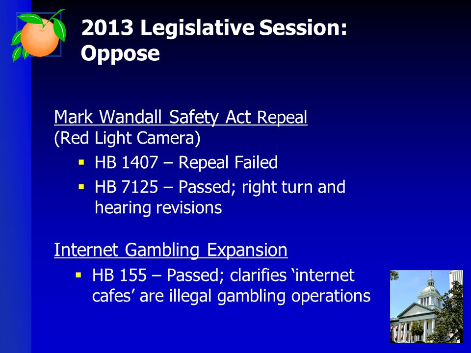 Mark Wandall Safety Act Repeal (Red Light Camera) HB 1407 – Repeal Failed HB 7125 – Passed; right turn and hearing revisions Internet Gambling Expansion HB 155 – Passed; clarifies internet cafes are illegal gambling operations 2013 Legislative Session: Oppose