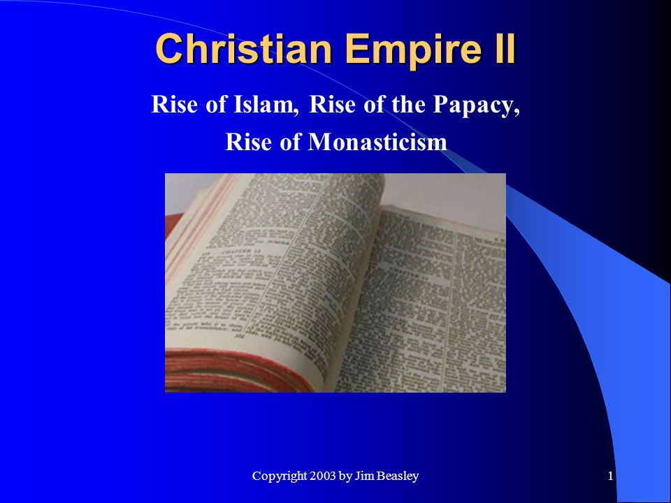 Copyright 2003 by Jim Beasley1 Christian Empire II Rise of Islam, Rise of the Papacy, Rise of Monasticism