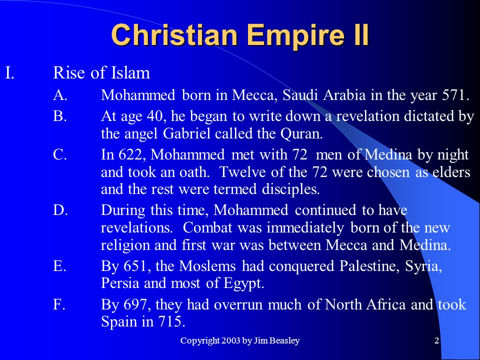 Copyright 2003 by Jim Beasley2 Christian Empire II I.Rise of Islam A.Mohammed born in Mecca, Saudi Arabia in the year 571.