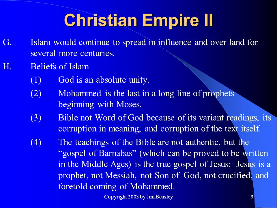 Copyright 2003 by Jim Beasley3 Christian Empire II G.Islam would continue to spread in influence and over land for several more centuries.