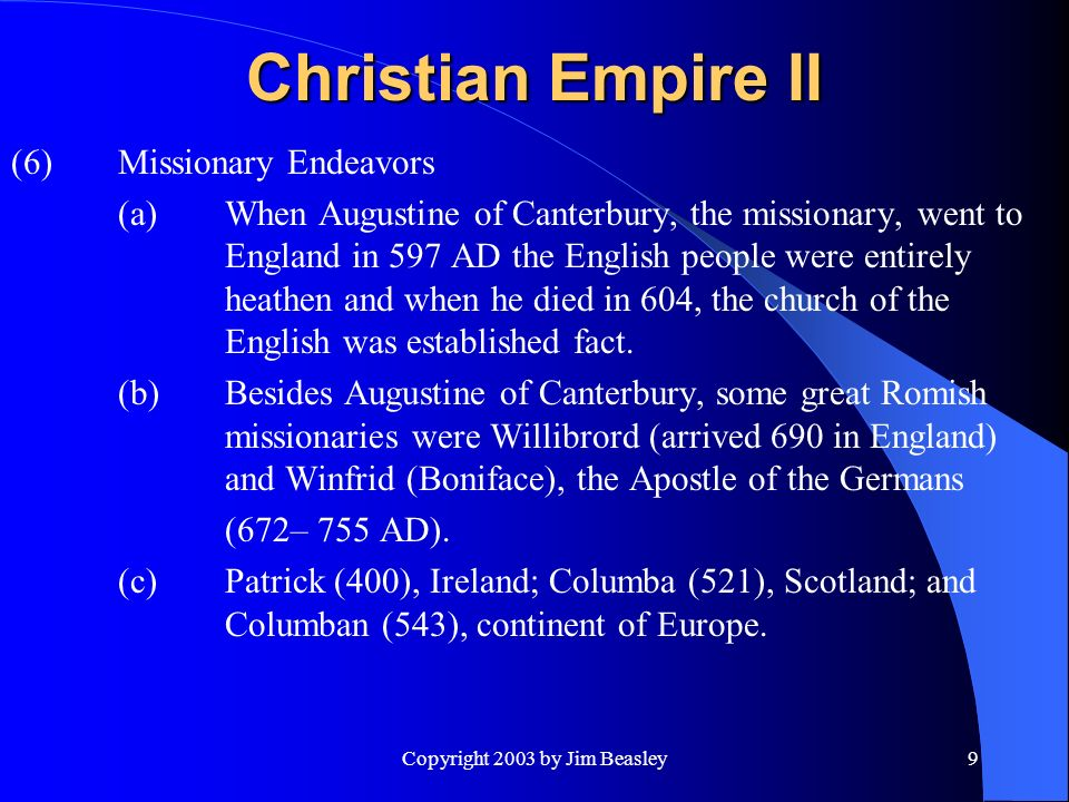 Copyright 2003 by Jim Beasley9 Christian Empire II (6)Missionary Endeavors (a)When Augustine of Canterbury, the missionary, went to England in 597 AD the English people were entirely heathen and when he died in 604, the church of the English was established fact.