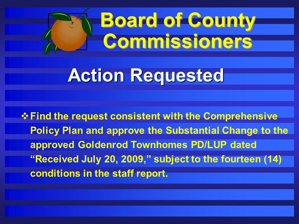 Board of County Commissioners Action Requested Find the request consistent with the Comprehensive Policy Plan and approve the Substantial Change to the approved Goldenrod Townhomes PD/LUP dated Received July 20, 2009, subject to the fourteen (14) conditions in the staff report.