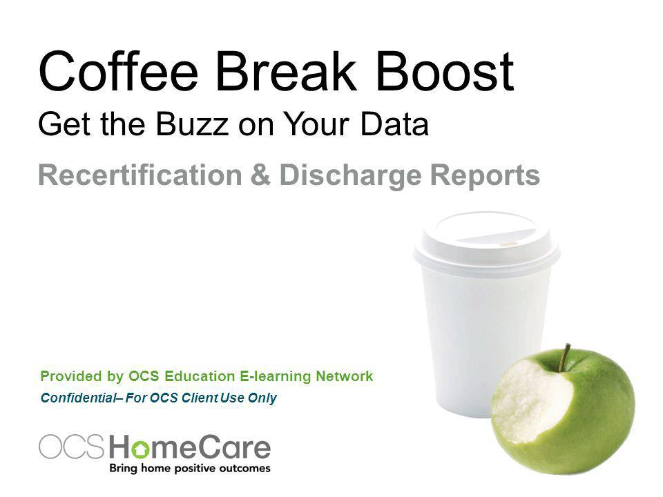 Coffee Break Boost Get the Buzz on Your Data Provided by OCS Education E-learning Network Confidential– For OCS Client Use Only Recertification & Discharge Reports