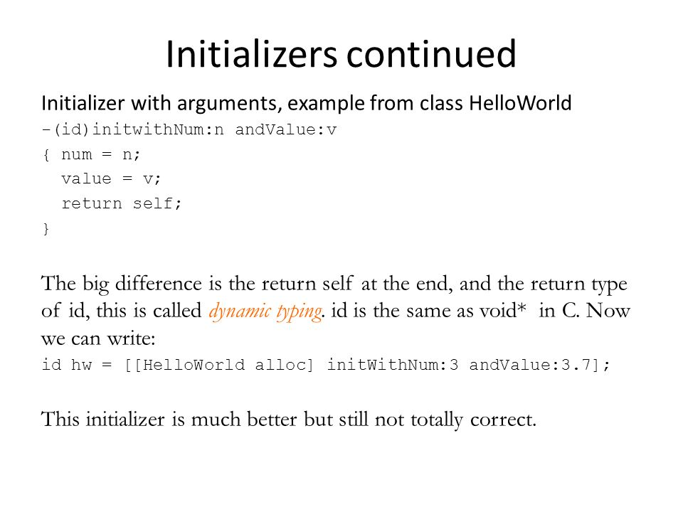 Initializers continued Initializer with arguments, example from class HelloWorld -(id)initwithNum:n andValue:v { num = n; value = v; return self; } The big difference is the return self at the end, and the return type of id, this is called dynamic typing.