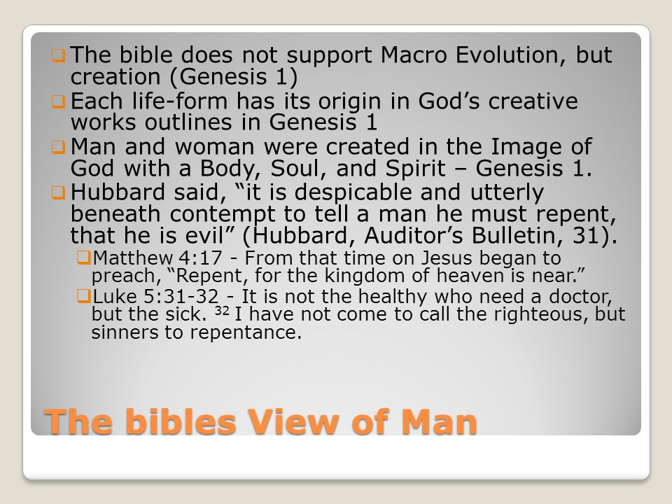 The bibles View of Man The bible does not support Macro Evolution, but creation (Genesis 1) Each life-form has its origin in Gods creative works outlines in Genesis 1 Man and woman were created in the Image of God with a Body, Soul, and Spirit – Genesis 1.