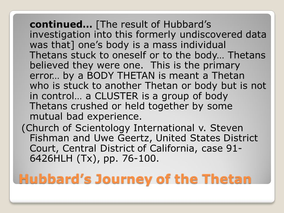 Hubbards Journey of the Thetan continued… [The result of Hubbards investigation into this formerly undiscovered data was that] ones body is a mass individual Thetans stuck to oneself or to the body… Thetans believed they were one.