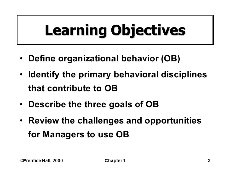 ©Prentice Hall, 2000Chapter 13 Learning Objectives Define organizational behavior (OB) Identify the primary behavioral disciplines that contribute to OB Describe the three goals of OB Review the challenges and opportunities for Managers to use OB