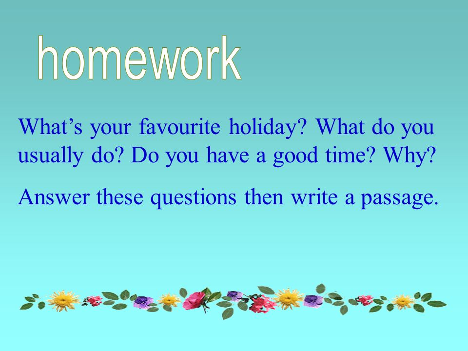 Whats your favourite holiday. What do you usually do.