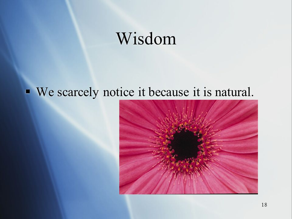 18 Wisdom We scarcely notice it because it is natural.