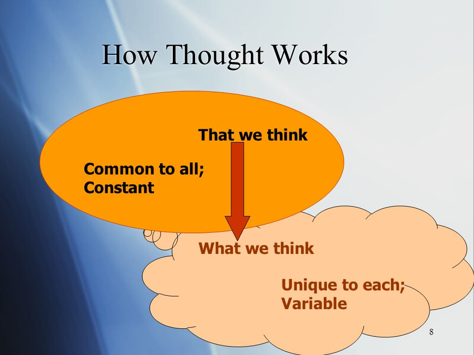 8 That we think What we think How Thought Works Common to all; Constant Unique to each; Variable