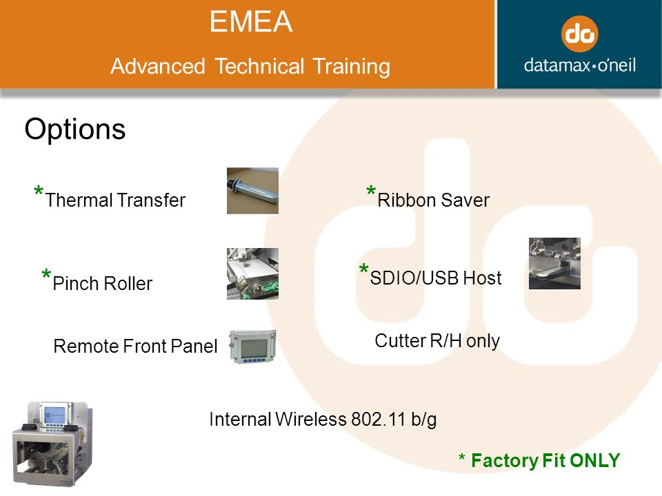 Title EMEA Advanced Technical Training Options * Thermal Transfer * Pinch Roller Remote Front Panel * Ribbon Saver * SDIO/USB Host Cutter R/H only Internal Wireless b/g * Factory Fit ONLY