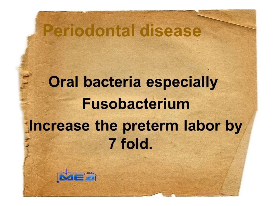 Periodontal disease Oral bacteria especially Fusobacterium Increase the preterm labor by 7 fold.