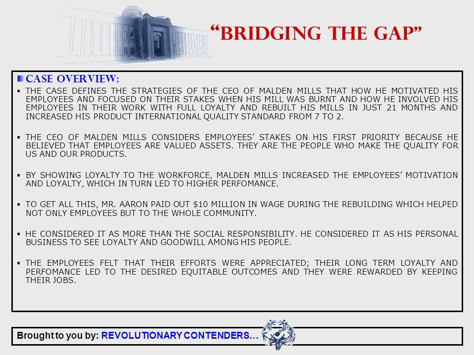 Brought to you by: REVOLUTIONARY CONTENDERS… BRIDGING THE GAP CASE OVERVIEW: THE CASE DEFINES THE STRATEGIES OF THE CEO OF MALDEN MILLS THAT HOW HE MOTIVATED HIS EMPLOYEES AND FOCUSED ON THEIR STAKES WHEN HIS MILL WAS BURNT AND HOW HE INVOLVED HIS EMPLOYEES IN THEIR WORK WITH FULL LOYALTY AND REBUILT HIS MILLS IN JUST 21 MONTHS AND INCREASED HIS PRODUCT INTERNATIONAL QUALITY STANDARD FROM 7 TO 2.