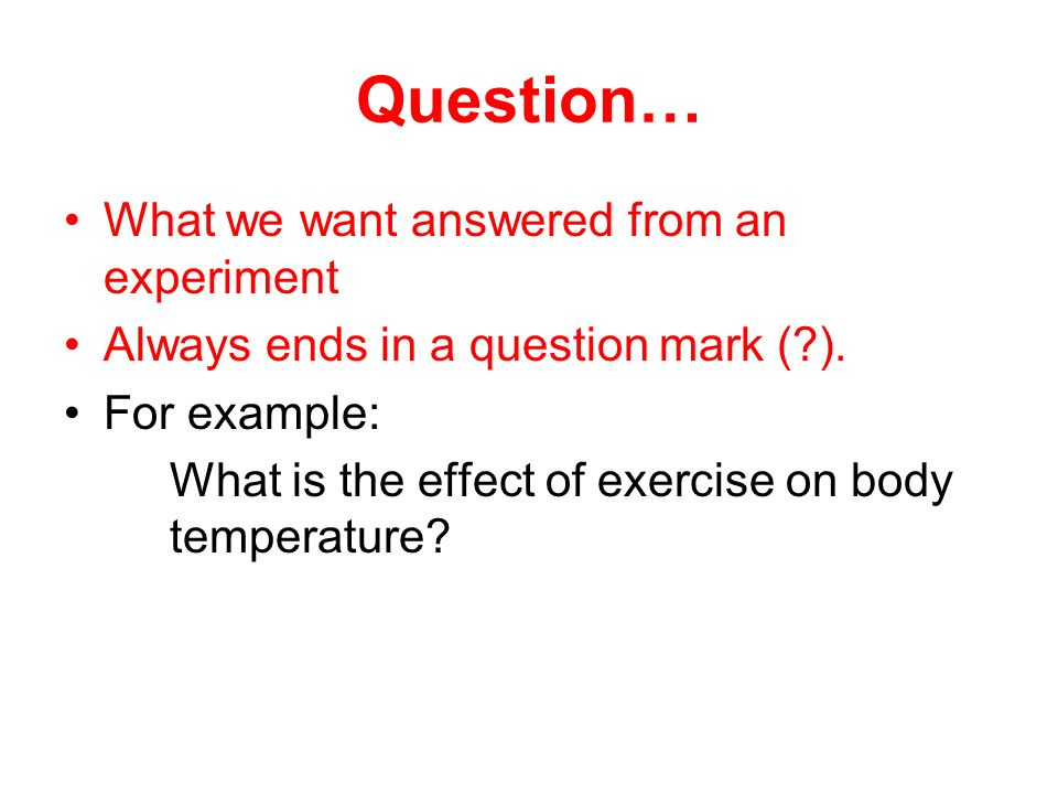 Question… What we want answered from an experiment Always ends in a question mark ( ).