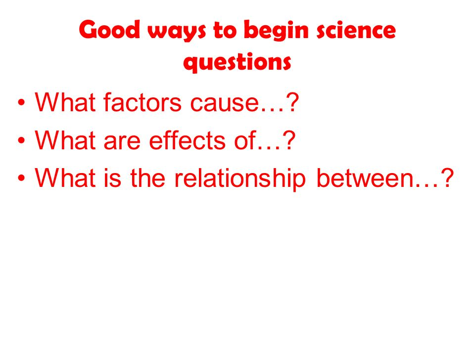 Good ways to begin science questions What factors cause….
