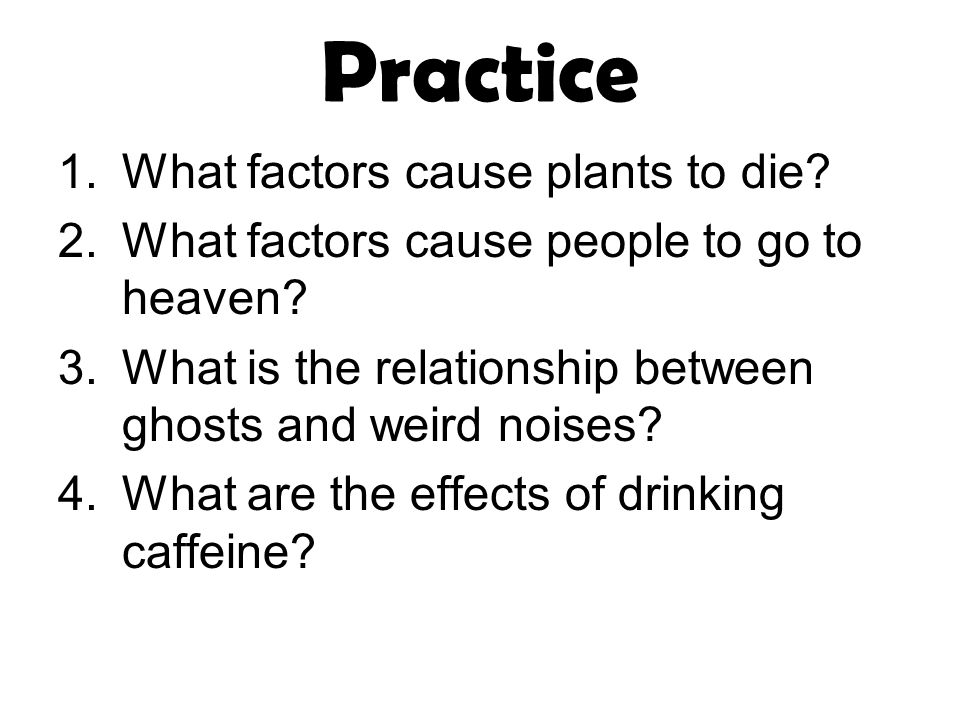 Practice 1.What factors cause plants to die. 2.What factors cause people to go to heaven.