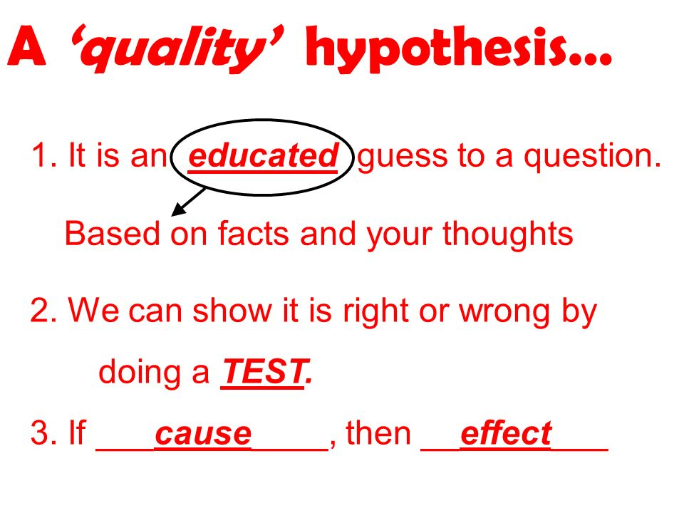 A quality hypothesis… 1. It is an educated guess to a question.