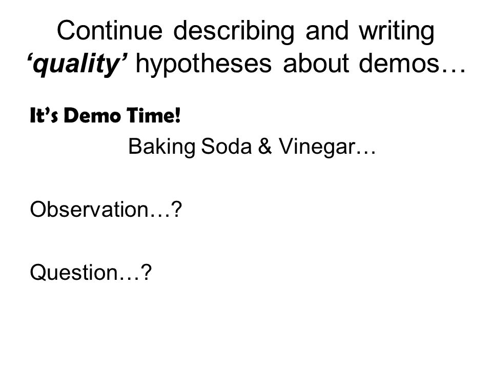 Continue describing and writing quality hypotheses about demos… Its Demo Time.