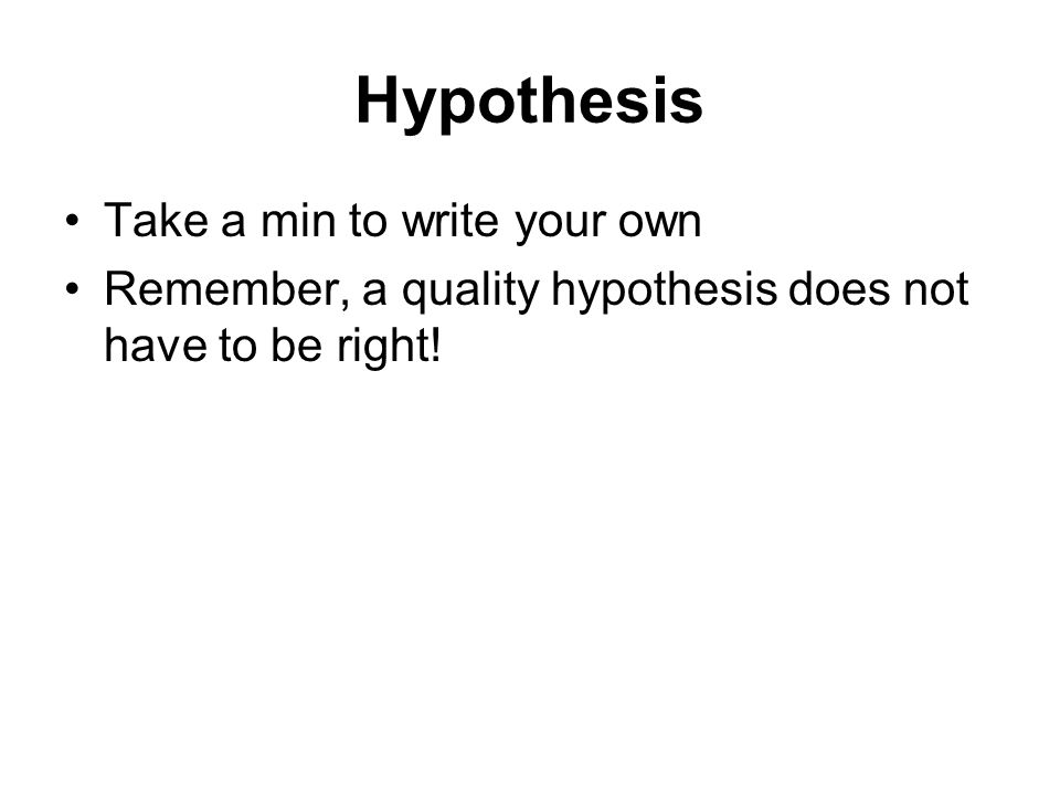 Hypothesis Take a min to write your own Remember, a quality hypothesis does not have to be right!