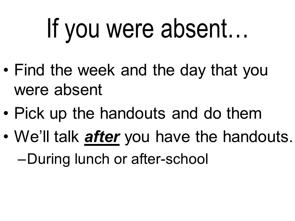 If you were absent… Find the week and the day that you were absent Pick up the handouts and do them Well talk after you have the handouts.