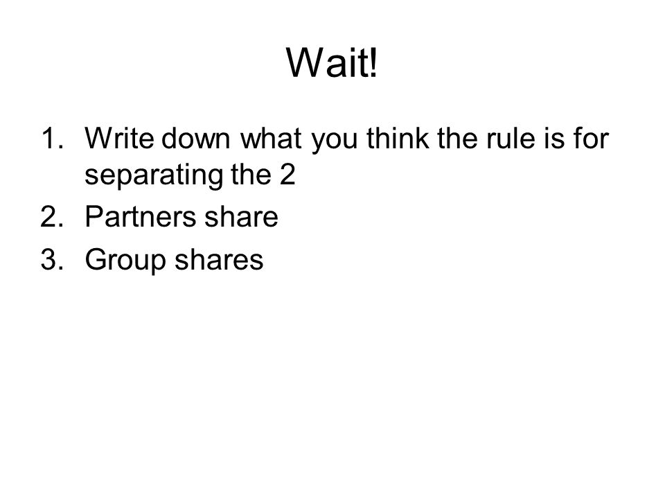 Wait! 1.Write down what you think the rule is for separating the 2 2.Partners share 3.Group shares