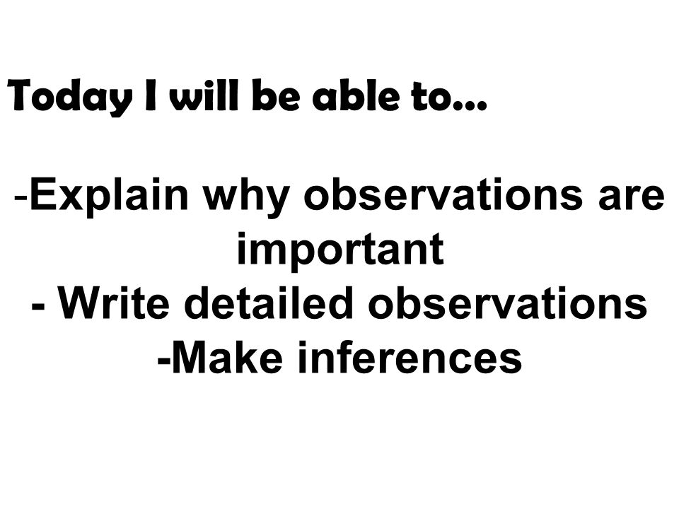 -Explain why observations are important - Write detailed observations -Make inferences Today I will be able to…