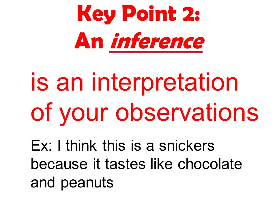 Key Point 2: An inference is an interpretation of your observations Ex: I think this is a snickers because it tastes like chocolate and peanuts