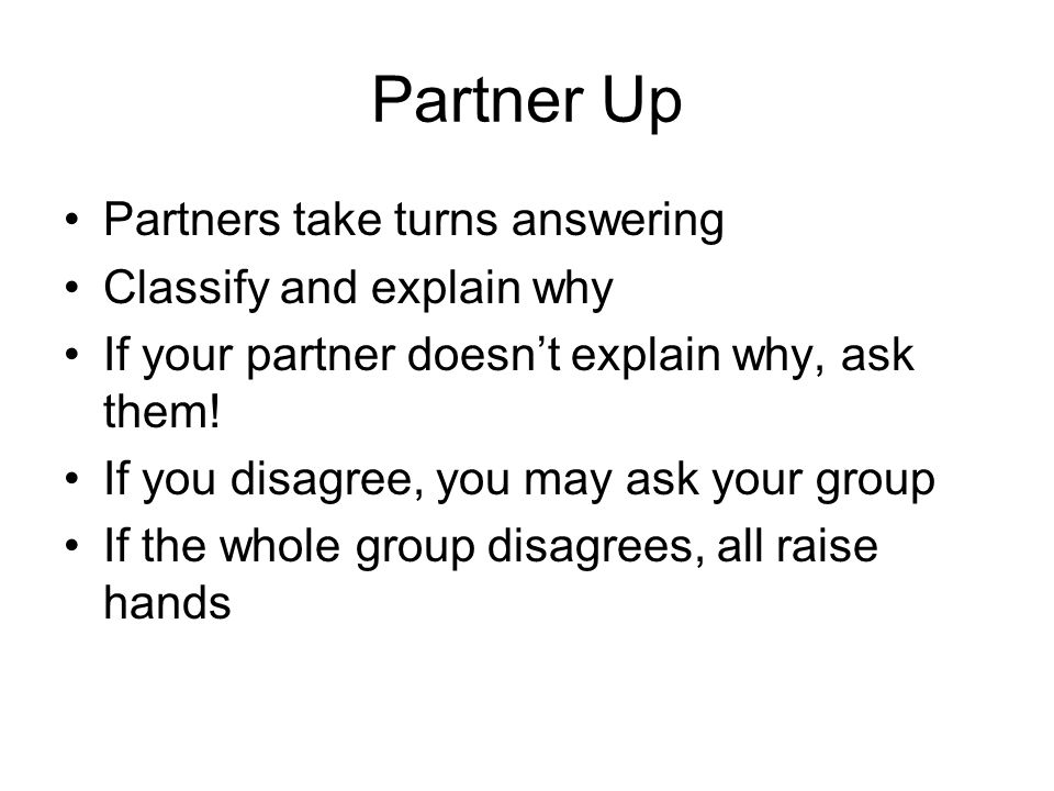 Partner Up Partners take turns answering Classify and explain why If your partner doesnt explain why, ask them.