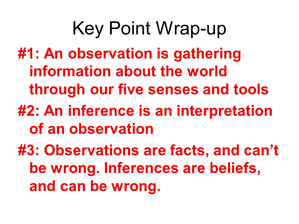 Key Point Wrap-up #1: An observation is gathering information about the world through our five senses and tools #2: An inference is an interpretation of an observation #3: Observations are facts, and cant be wrong.