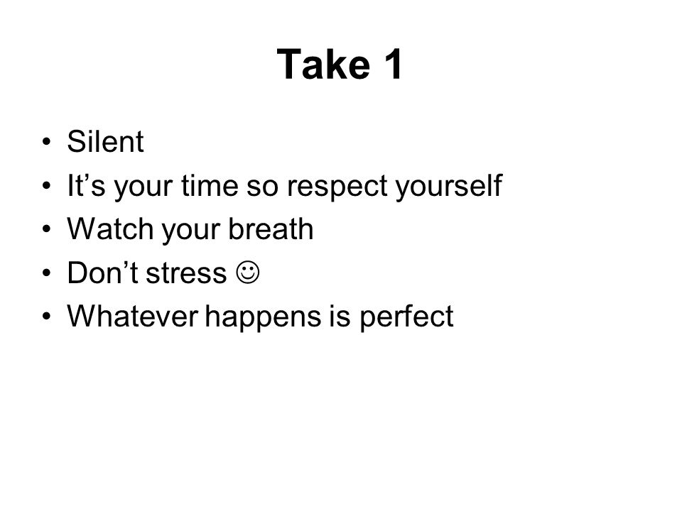 Take 1 Silent Its your time so respect yourself Watch your breath Dont stress Whatever happens is perfect
