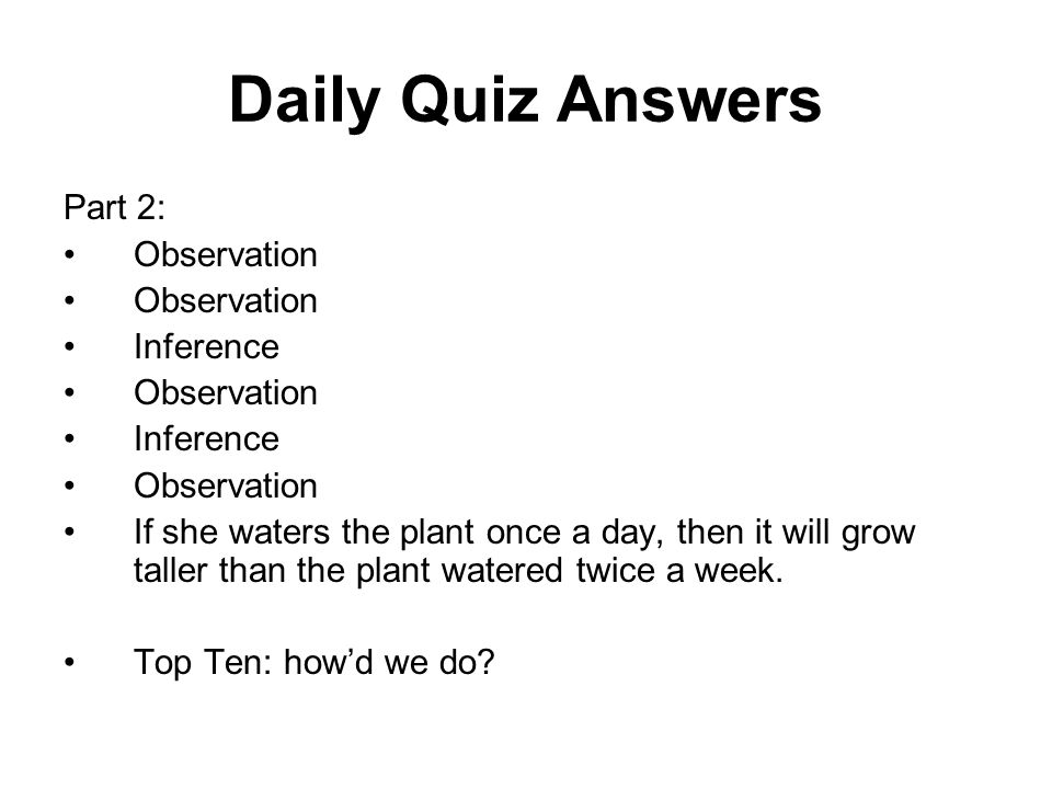 Daily Quiz Answers Part 2: Observation Inference Observation Inference Observation If she waters the plant once a day, then it will grow taller than the plant watered twice a week.