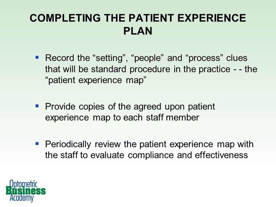 Record the setting, people and process clues that will be standard procedure in the practice - - the patient experience map Provide copies of the agreed upon patient experience map to each staff member Periodically review the patient experience map with the staff to evaluate compliance and effectiveness COMPLETING THE PATIENT EXPERIENCE PLAN