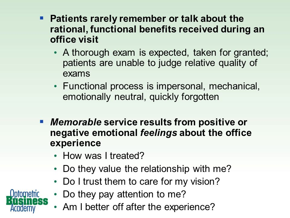 Patients rarely remember or talk about the rational, functional benefits received during an office visit A thorough exam is expected, taken for granted; patients are unable to judge relative quality of exams Functional process is impersonal, mechanical, emotionally neutral, quickly forgotten Memorable service results from positive or negative emotional feelings about the office experience How was I treated.