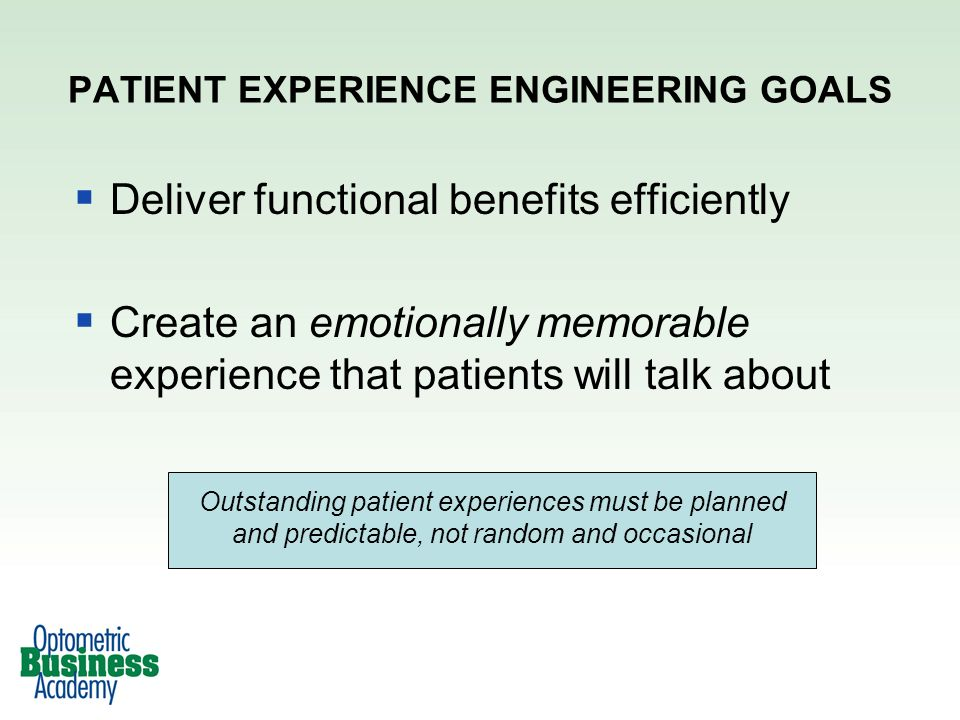 Deliver functional benefits efficiently Create an emotionally memorable experience that patients will talk about PATIENT EXPERIENCE ENGINEERING GOALS Outstanding patient experiences must be planned and predictable, not random and occasional