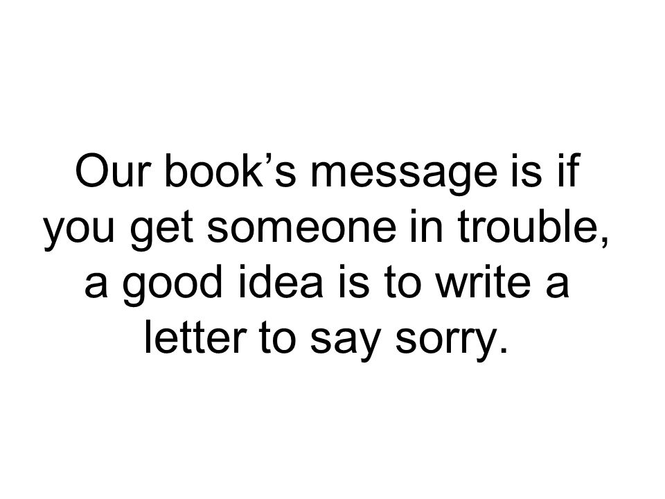 Our books message is if you get someone in trouble, a good idea is to write a letter to say sorry.