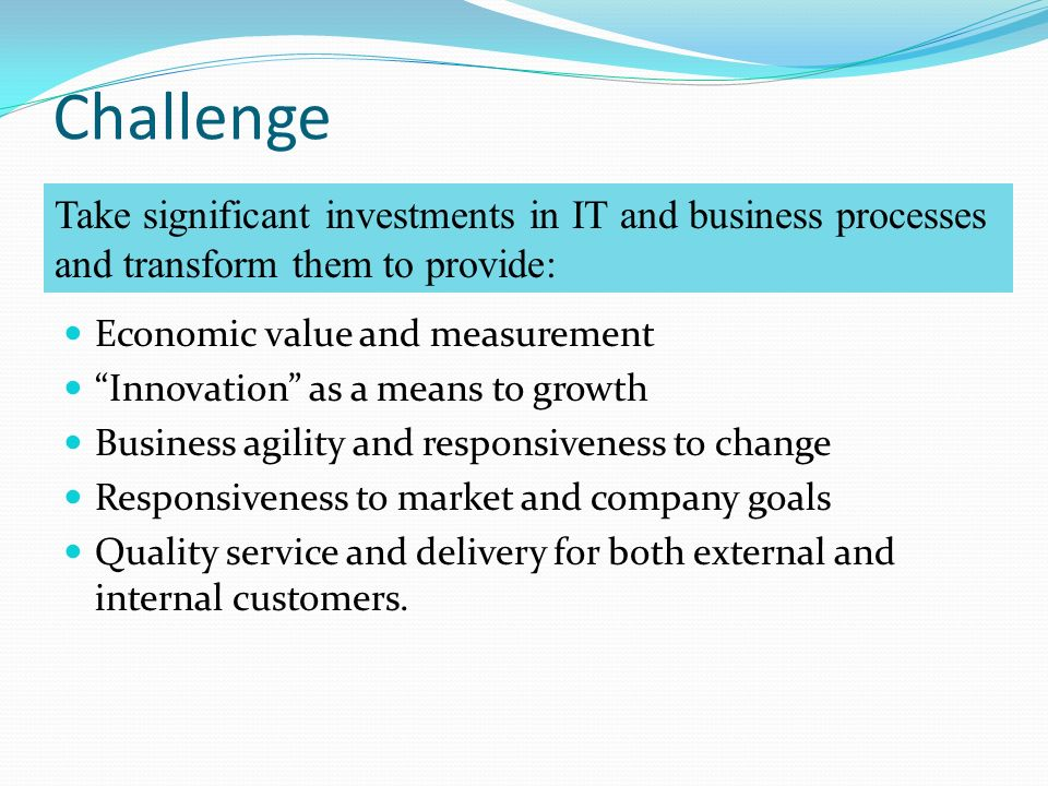 Challenge Economic value and measurement Innovation as a means to growth Business agility and responsiveness to change Responsiveness to market and company goals Quality service and delivery for both external and internal customers.