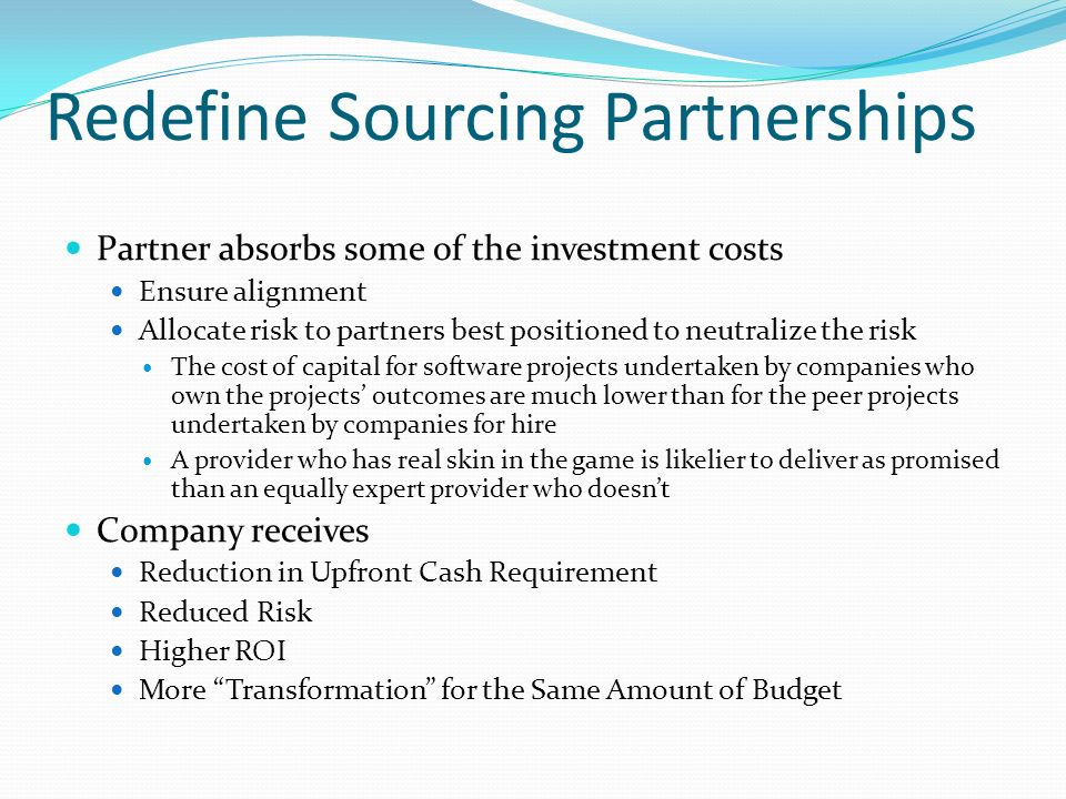 Redefine Sourcing Partnerships Partner absorbs some of the investment costs Ensure alignment Allocate risk to partners best positioned to neutralize the risk The cost of capital for software projects undertaken by companies who own the projects outcomes are much lower than for the peer projects undertaken by companies for hire A provider who has real skin in the game is likelier to deliver as promised than an equally expert provider who doesnt Company receives Reduction in Upfront Cash Requirement Reduced Risk Higher ROI More Transformation for the Same Amount of Budget