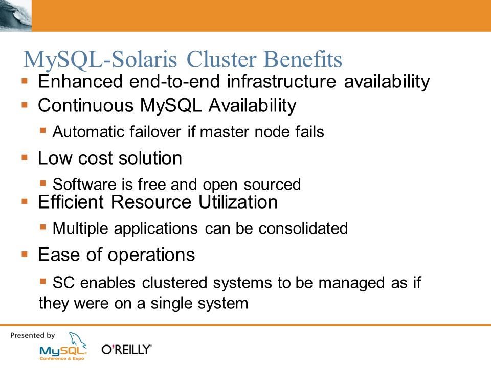 MySQL-Solaris Cluster Benefits Enhanced end-to-end infrastructure availability Continuous MySQL Availability Automatic failover if master node fails Low cost solution Software is free and open sourced Efficient Resource Utilization Multiple applications can be consolidated Ease of operations SC enables clustered systems to be managed as if they were on a single system