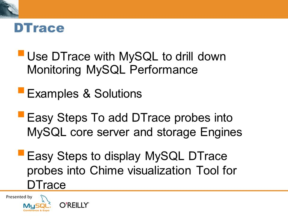 DTrace Use DTrace with MySQL to drill down Monitoring MySQL Performance Examples & Solutions Easy Steps To add DTrace probes into MySQL core server and storage Engines Easy Steps to display MySQL DTrace probes into Chime visualization Tool for DTrace
