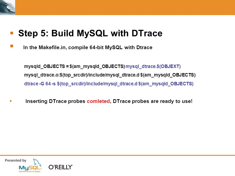 Step 5: Build MySQL with DTrace In the Makefile.in, compile 64-bit MySQL with Dtrace mysqld_OBJECTS = $(am_mysqld_OBJECTS) mysql_dtrace.$(OBJEXT) mysql_dtrace.o:$(top_srcdir)/include/mysql_dtrace.d $(am_mysqld_OBJECTS) dtrace -G 64 -s $(top_srcdir)/include/mysql_dtrace.d $(am_mysqld_OBJECTS) Inserting DTrace probes comleted, DTrace probes are ready to use!
