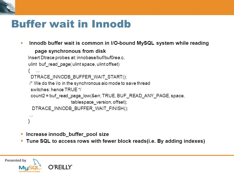 Buffer wait in Innodb Innodb buffer wait is common in I/O-bound MySQL system while reading page synchronous from disk Insert Dtrace probes at: innobase/buf/buf0rea.c, ulint buf_read_page( ulint space, ulint offset) {...