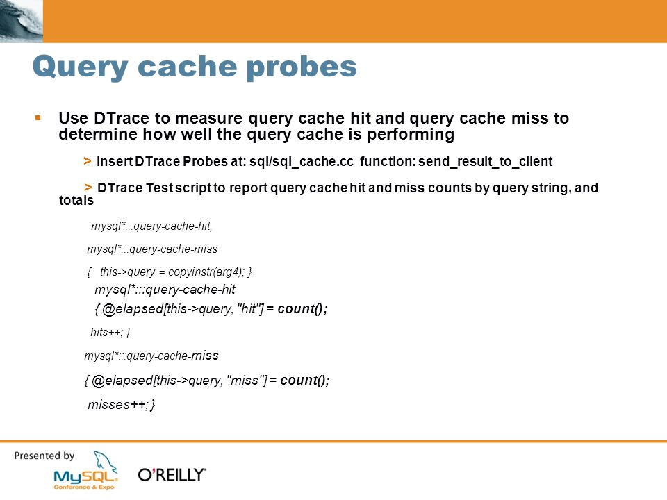 Query cache probes Use DTrace to measure query cache hit and query cache miss to determine how well the query cache is performing > Insert DTrace Probes at: sql/sql_cache.cc function: send_result_to_client > DTrace Test script to report query cache hit and miss counts by query string, and totals mysql*:::query-cache-hit, mysql*:::query-cache-miss { this->query = copyinstr(arg4); } mysql*:::query-cache-hit { @elapsed[this->query, hit ] = count(); hits++; } mysql*:::query-cache- miss { @elapsed[this->query, miss ] = count(); misses++; }