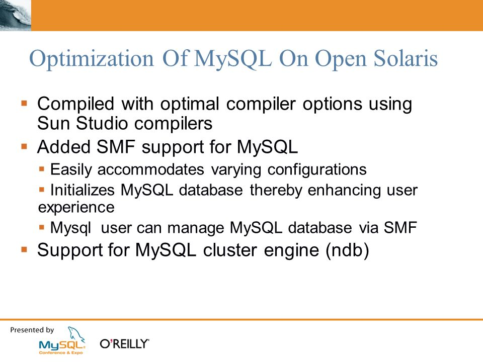 Optimization Of MySQL On Open Solaris Compiled with optimal compiler options using Sun Studio compilers Added SMF support for MySQL Easily accommodates varying configurations Initializes MySQL database thereby enhancing user experience Mysql user can manage MySQL database via SMF Support for MySQL cluster engine (ndb)