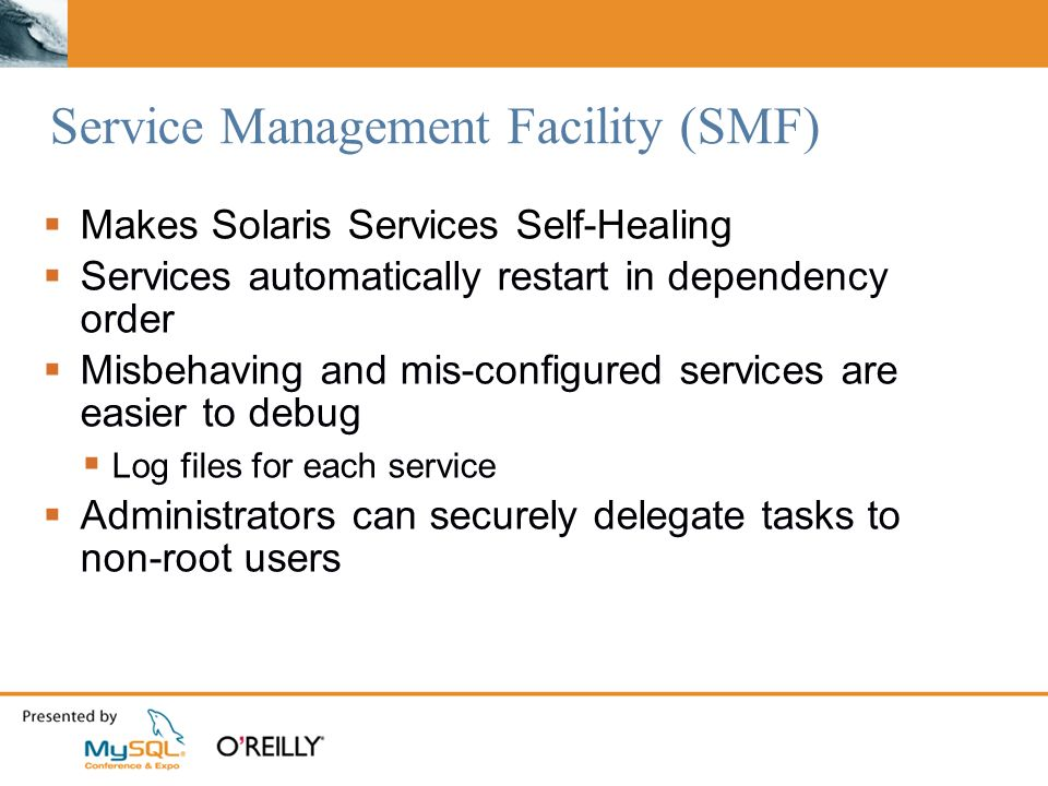 Service Management Facility (SMF) Makes Solaris Services Self-Healing Services automatically restart in dependency order Misbehaving and mis-configured services are easier to debug Log files for each service Administrators can securely delegate tasks to non-root users