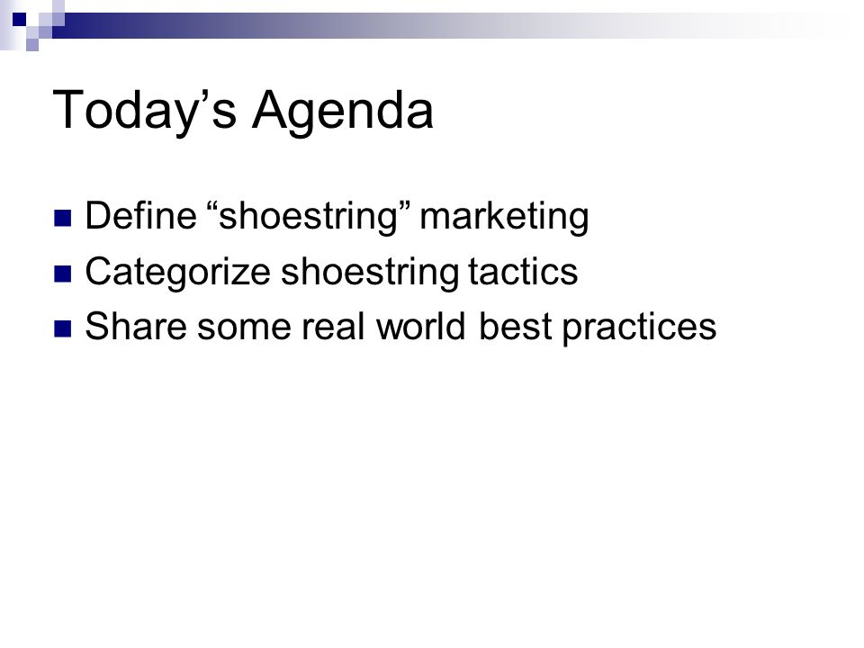 Todays Agenda Define shoestring marketing Categorize shoestring tactics Share some real world best practices