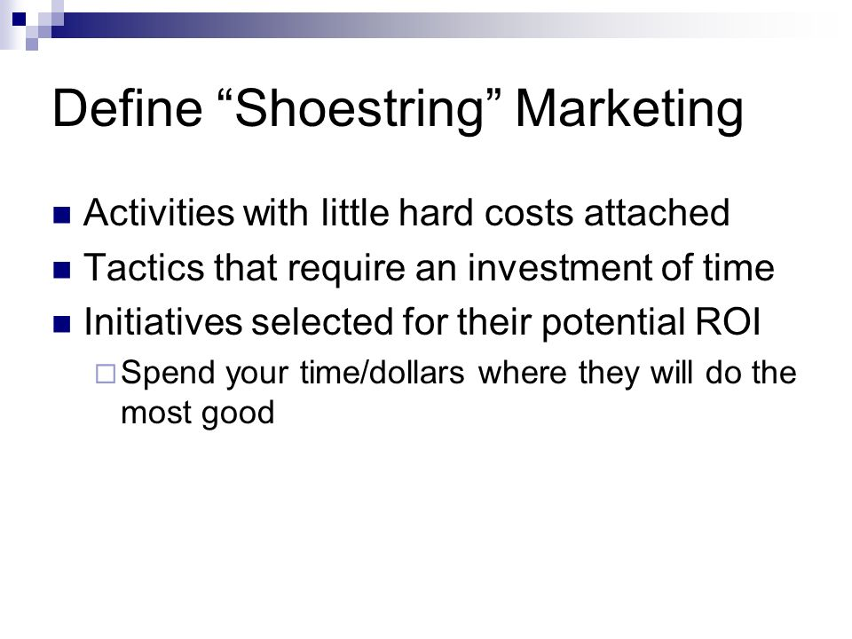 Define Shoestring Marketing Activities with little hard costs attached Tactics that require an investment of time Initiatives selected for their potential ROI Spend your time/dollars where they will do the most good