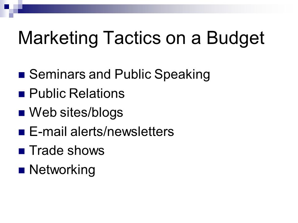 Marketing Tactics on a Budget Seminars and Public Speaking Public Relations Web sites/blogs E-mail alerts/newsletters Trade shows Networking