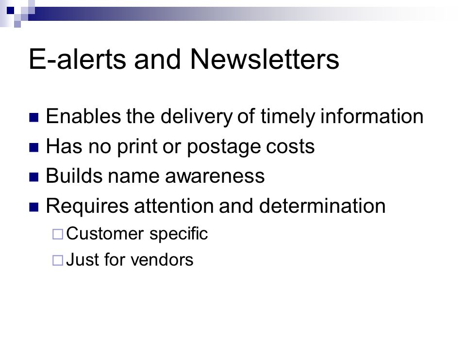 E-alerts and Newsletters Enables the delivery of timely information Has no print or postage costs Builds name awareness Requires attention and determination Customer specific Just for vendors