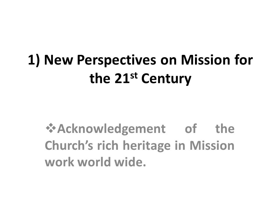 1) New Perspectives on Mission for the 21 st Century Acknowledgement of the Churchs rich heritage in Mission work world wide.